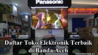 Toko elektronik Terbaik di Banda Aceh